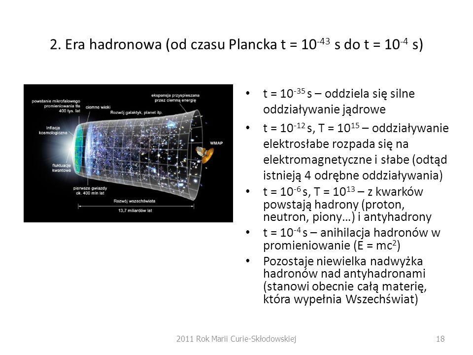 2. Era hadronowa (od czasu Plancka t = 10 -43 s do t = 10 -4 s) t = 10 -35 s – oddziela się silne oddziaływanie jądrowe t = 10 -12 s, T = 10 15 – oddz
