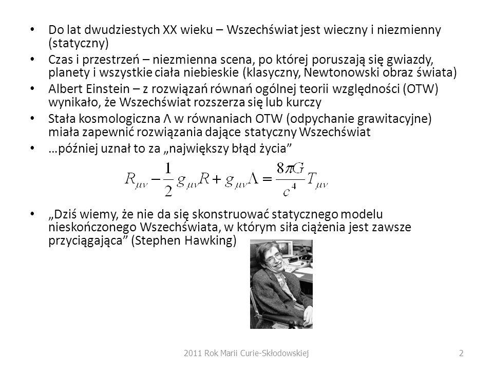 """Do lat dwudziestych XX wieku – Wszechświat jest wieczny i niezmienny (statyczny) Czas i przestrzeń – niezmienna scena, po której poruszają się gwiazdy, planety i wszystkie ciała niebieskie (klasyczny, Newtonowski obraz świata) Albert Einstein – z rozwiązań równań ogólnej teorii względności (OTW) wynikało, że Wszechświat rozszerza się lub kurczy Stała kosmologiczna Λ w równaniach OTW (odpychanie grawitacyjne) miała zapewnić rozwiązania dające statyczny Wszechświat …później uznał to za """"największy błąd życia """"Dziś wiemy, że nie da się skonstruować statycznego modelu nieskończonego Wszechświata, w którym siła ciążenia jest zawsze przyciągająca (Stephen Hawking) 2011 Rok Marii Curie-Skłodowskiej2"""