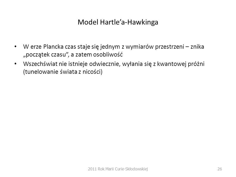 """Model Hartle'a-Hawkinga W erze Plancka czas staje się jednym z wymiarów przestrzeni – znika """"początek czasu , a zatem osobliwość Wszechświat nie istnieje odwiecznie, wyłania się z kwantowej próżni (tunelowanie świata z nicości) 2011 Rok Marii Curie-Skłodowskiej26"""
