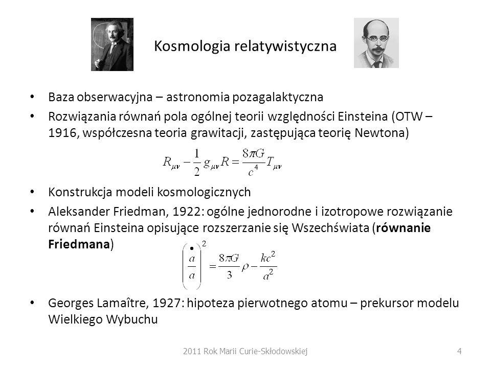 Kosmologia relatywistyczna Baza obserwacyjna – astronomia pozagalaktyczna Rozwiązania równań pola ogólnej teorii względności Einsteina (OTW – 1916, współczesna teoria grawitacji, zastępująca teorię Newtona) Konstrukcja modeli kosmologicznych Aleksander Friedman, 1922: ogólne jednorodne i izotropowe rozwiązanie równań Einsteina opisujące rozszerzanie się Wszechświata (równanie Friedmana) Georges Lamaître, 1927: hipoteza pierwotnego atomu – prekursor modelu Wielkiego Wybuchu 2011 Rok Marii Curie-Skłodowskiej4
