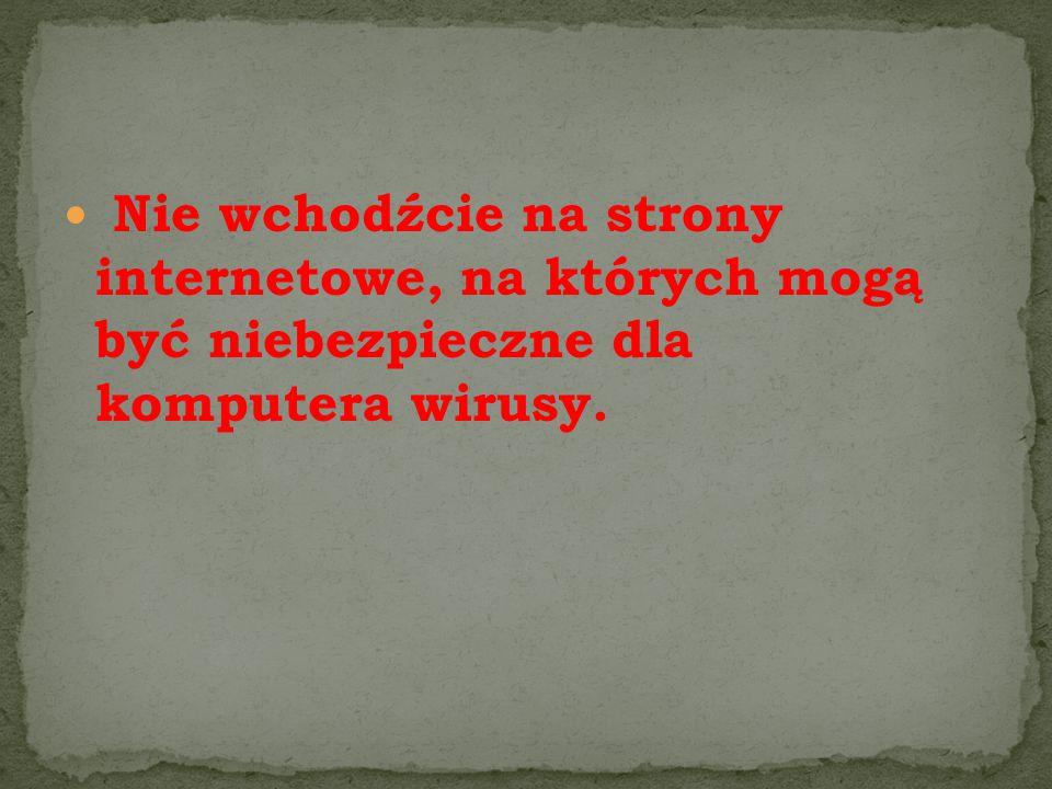 Nie wchodźcie na strony internetowe, na których mogą być niebezpieczne dla komputera wirusy.