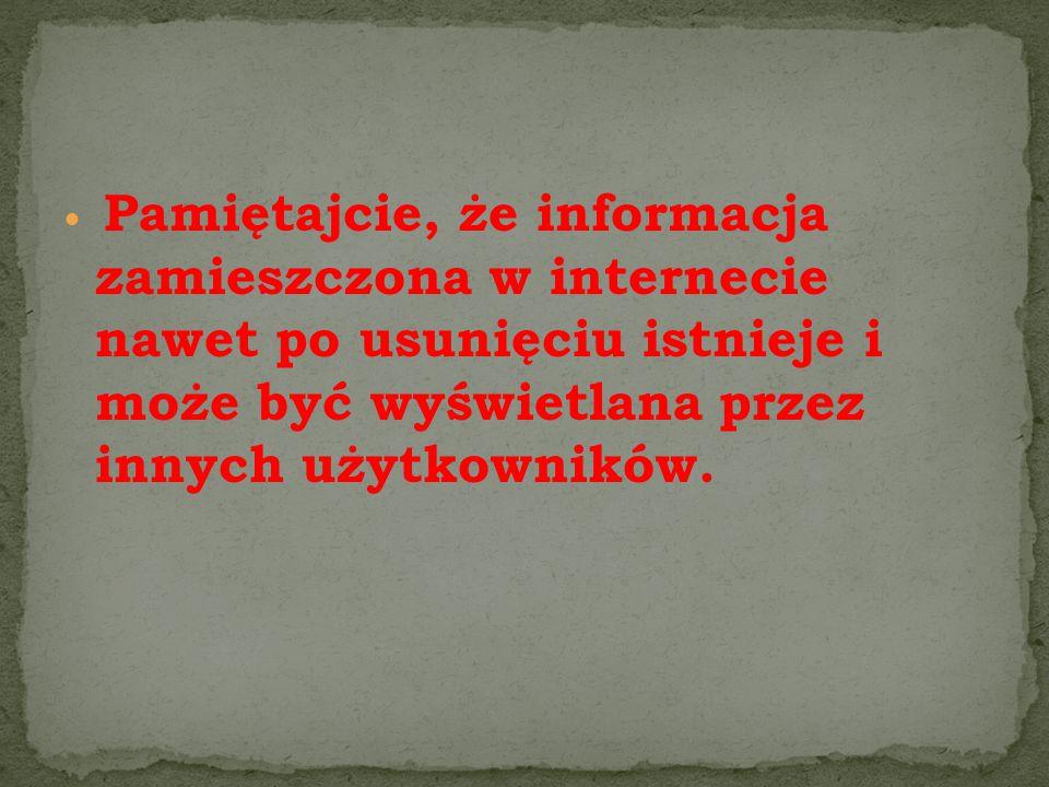 Pamiętajcie, że informacja zamieszczona w internecie nawet po usunięciu istnieje i może być wyświetlana przez innych użytkowników.