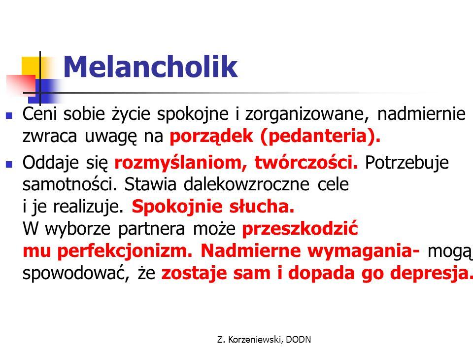 Z. Korzeniewski, DODN Melancholik Ceni sobie życie spokojne i zorganizowane, nadmiernie zwraca uwagę na porządek (pedanteria). Oddaje się rozmyślaniom