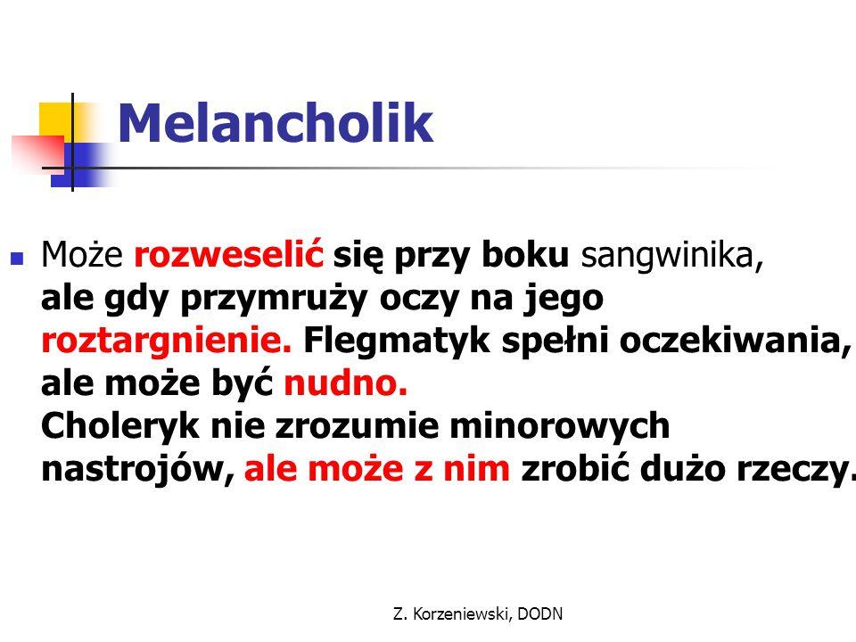 Z. Korzeniewski, DODN Melancholik Może rozweselić się przy boku sangwinika, ale gdy przymruży oczy na jego roztargnienie. Flegmatyk spełni oczekiwania