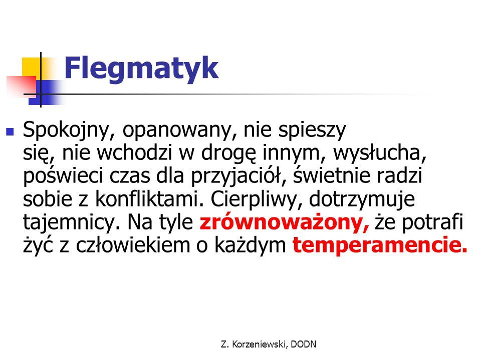 Z. Korzeniewski, DODN Flegmatyk Spokojny, opanowany, nie spieszy się, nie wchodzi w drogę innym, wysłucha, poświeci czas dla przyjaciół, świetnie radz