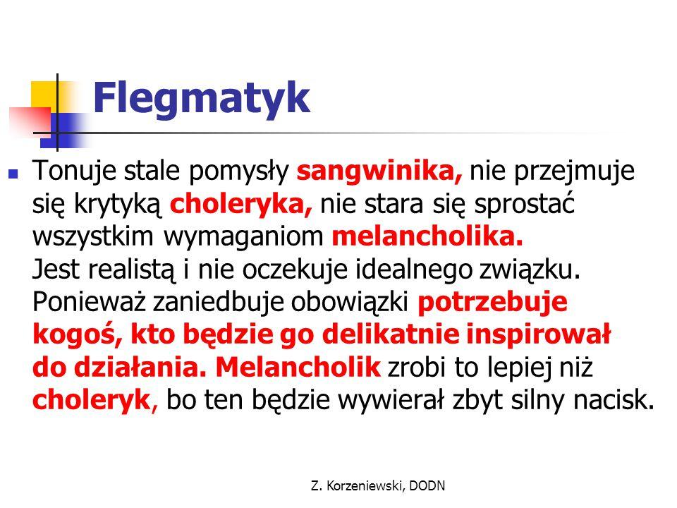 Z. Korzeniewski, DODN Flegmatyk Tonuje stale pomysły sangwinika, nie przejmuje się krytyką choleryka, nie stara się sprostać wszystkim wymaganiom mela