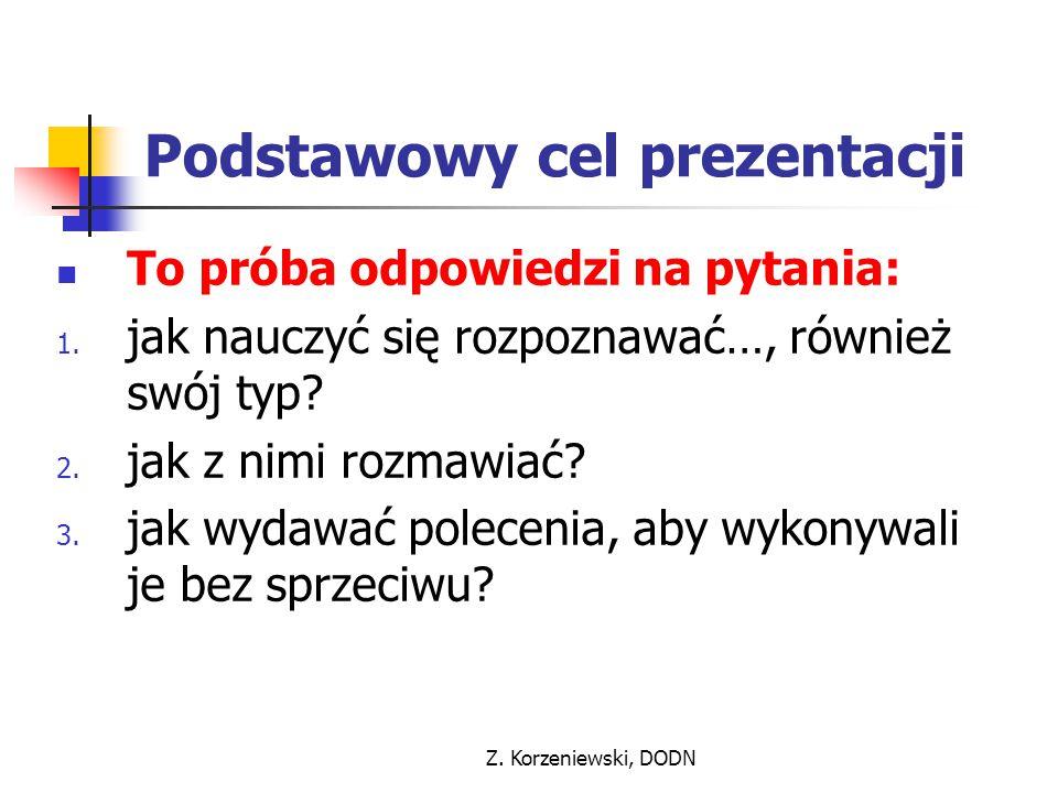 Z. Korzeniewski, DODN Podstawowy cel prezentacji To próba odpowiedzi na pytania: 1. jak nauczyć się rozpoznawać…, również swój typ? 2. jak z nimi rozm