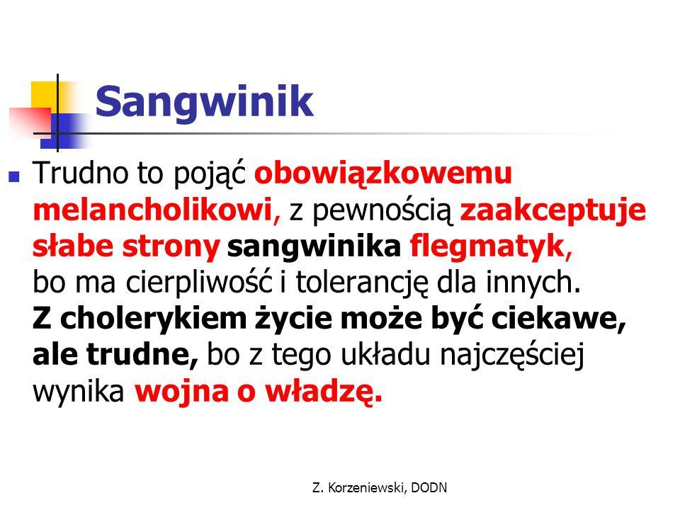 Z. Korzeniewski, DODN Sangwinik Trudno to pojąć obowiązkowemu melancholikowi, z pewnością zaakceptuje słabe strony sangwinika flegmatyk, bo ma cierpli