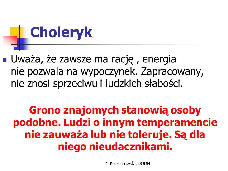 Z. Korzeniewski, DODN Choleryk Uważa, że zawsze ma rację, energia nie pozwala na wypoczynek. Zapracowany, nie znosi sprzeciwu i ludzkich słabości. Gro