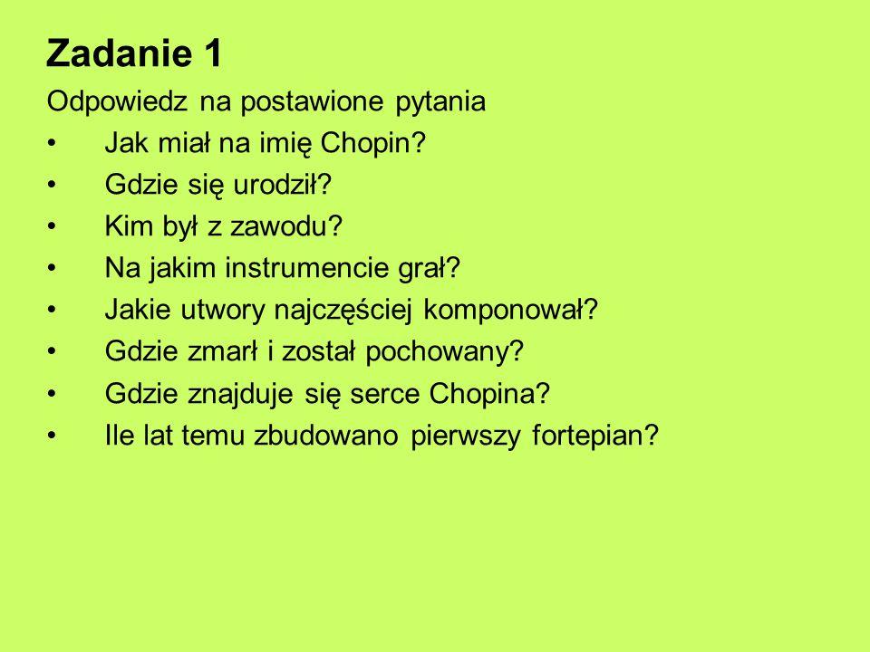 Zadanie 1 Odpowiedz na postawione pytania Jak miał na imię Chopin? Gdzie się urodził? Kim był z zawodu? Na jakim instrumencie grał? Jakie utwory najcz