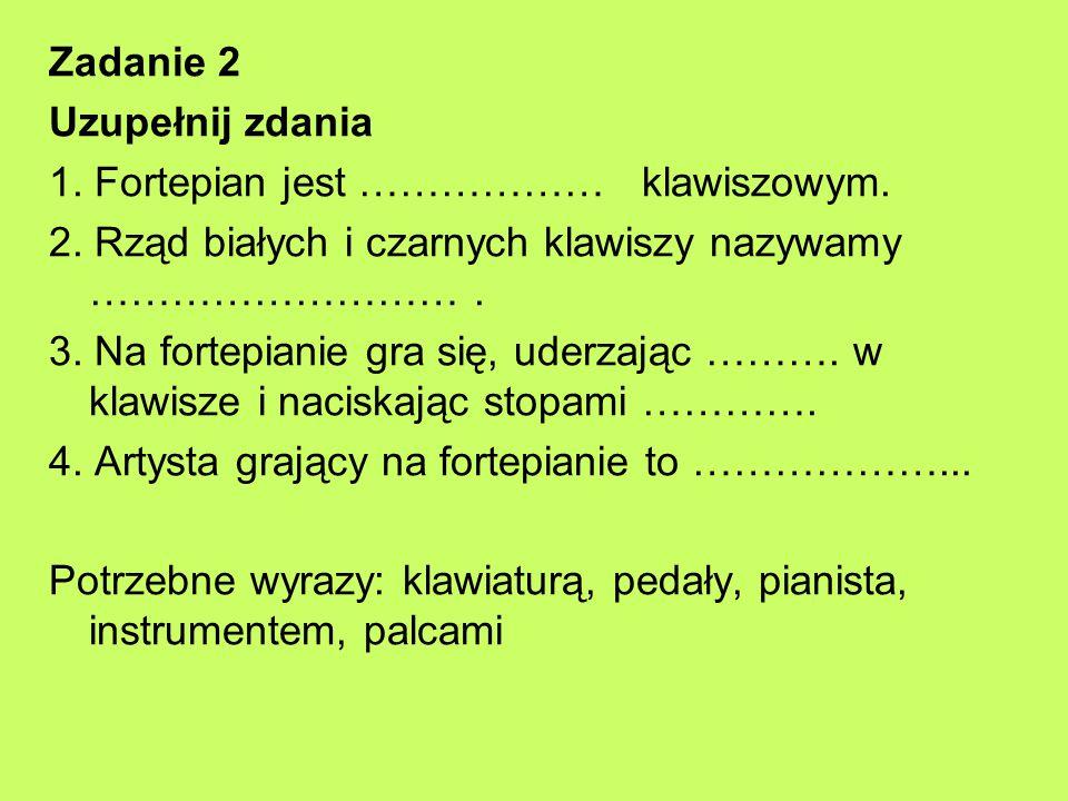 Zadanie 2 Uzupełnij zdania 1. Fortepian jest ……………… klawiszowym. 2. Rząd białych i czarnych klawiszy nazywamy ………………………. 3. Na fortepianie gra się, ud