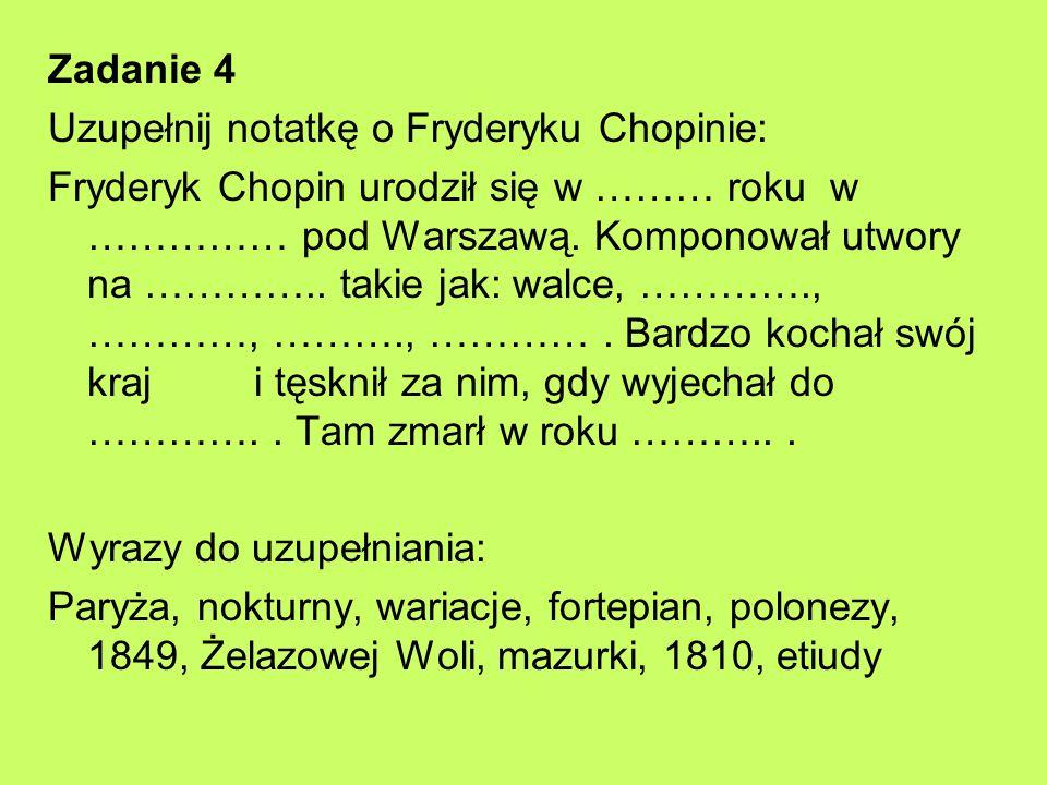 Zadanie 4 Uzupełnij notatkę o Fryderyku Chopinie: Fryderyk Chopin urodził się w ……… roku w …………… pod Warszawą. Komponował utwory na ………….. takie jak: