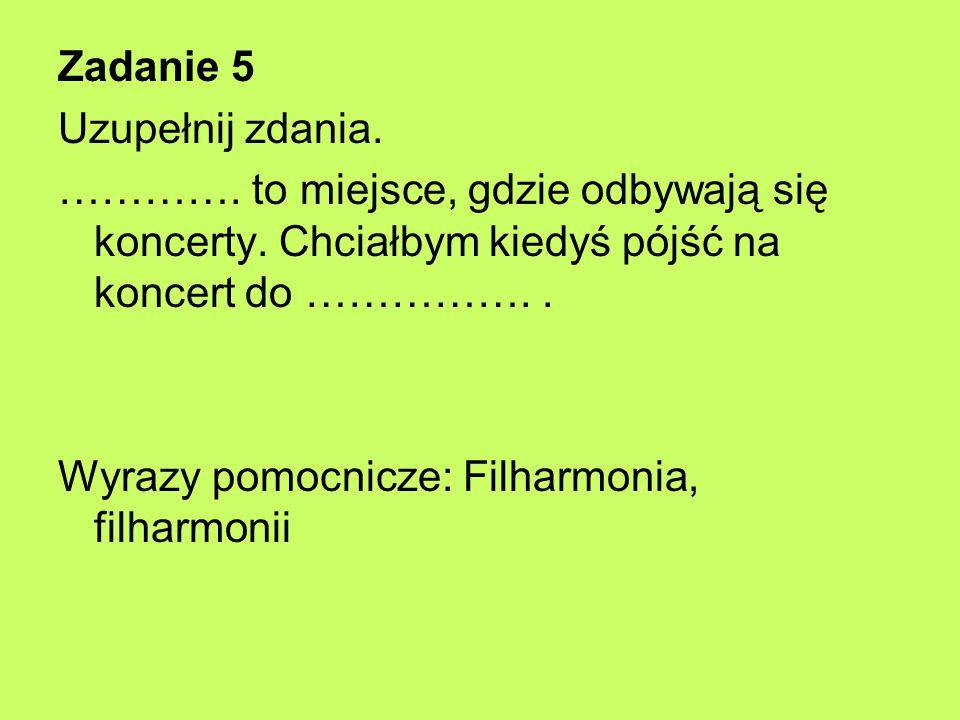 Zadanie 5 Uzupełnij zdania. …………. to miejsce, gdzie odbywają się koncerty. Chciałbym kiedyś pójść na koncert do …………….. Wyrazy pomocnicze: Filharmonia