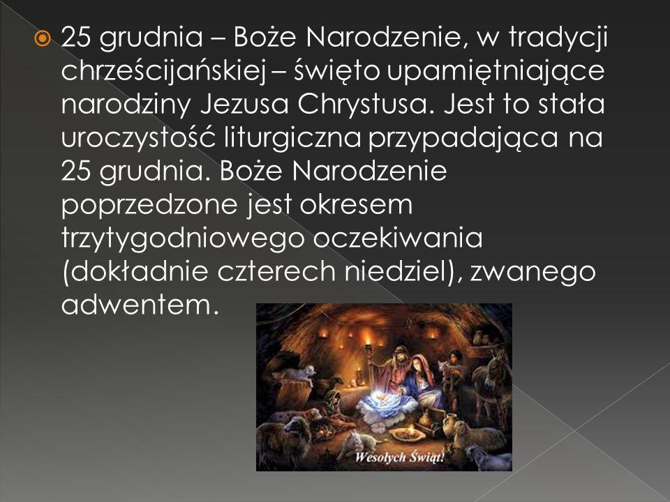  25 grudnia – Boże Narodzenie, w tradycji chrześcijańskiej – święto upamiętniające narodziny Jezusa Chrystusa.