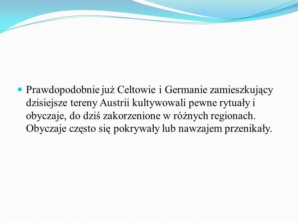 Prawdopodobnie już Celtowie i Germanie zamieszkujący dzisiejsze tereny Austrii kultywowali pewne rytuały i obyczaje, do dziś zakorzenione w różnych regionach.