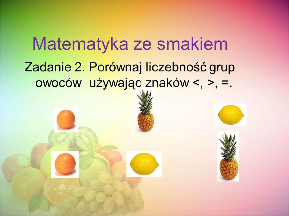 Matematyka ze smakiem Zadanie 2. Porównaj liczebność grup owoców używając znaków, =.