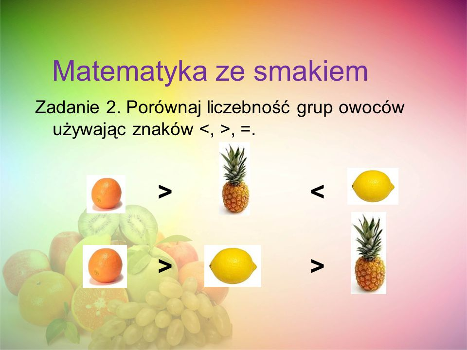 Matematyka ze smakiem Zadanie 2. Porównaj liczebność grup owoców używając znaków, =. > < > >