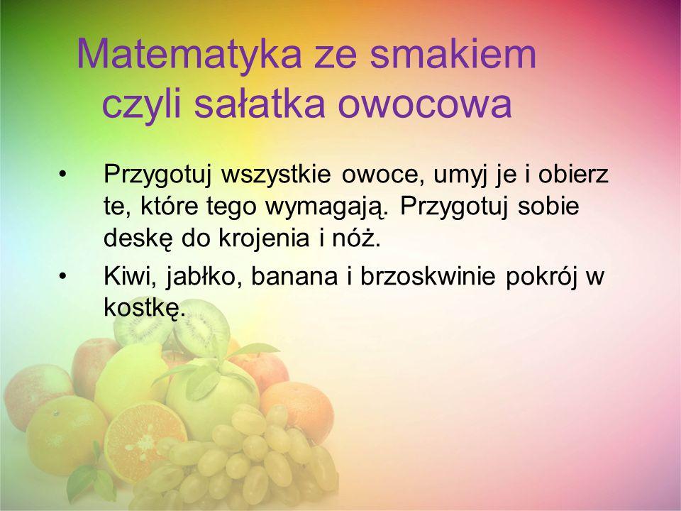 Matematyka ze smakiem czyli sałatka owocowa Przygotuj wszystkie owoce, umyj je i obierz te, które tego wymagają. Przygotuj sobie deskę do krojenia i n