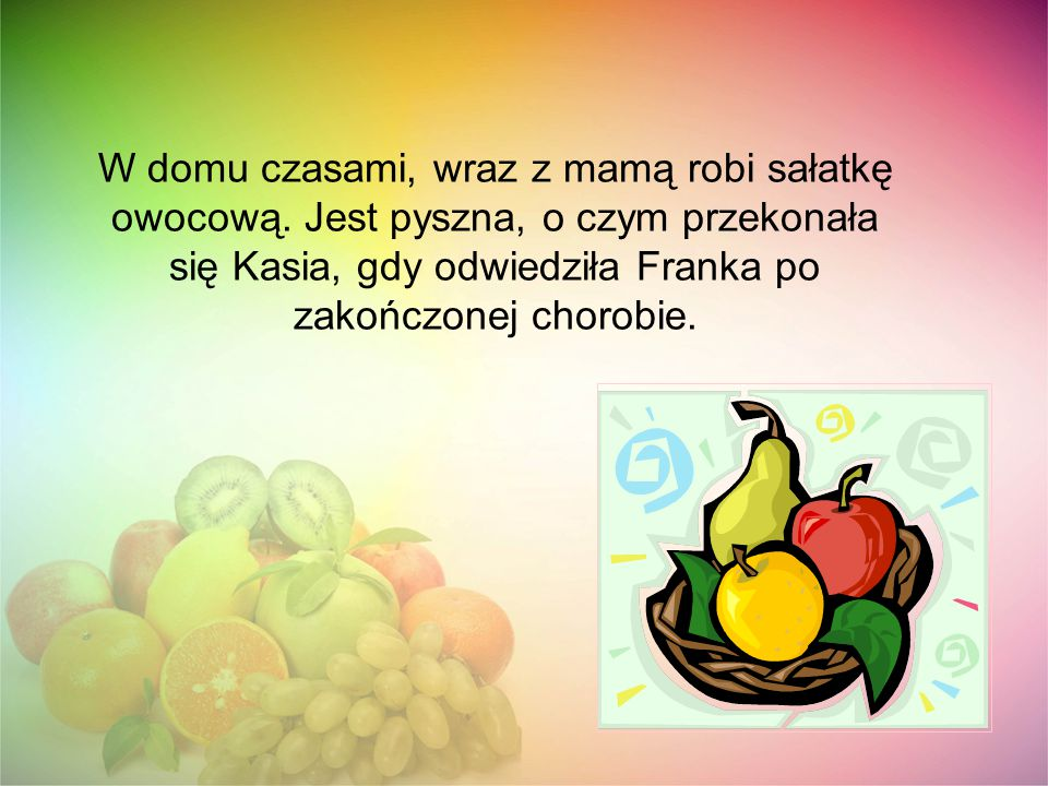 W domu czasami, wraz z mamą robi sałatkę owocową. Jest pyszna, o czym przekonała się Kasia, gdy odwiedziła Franka po zakończonej chorobie.