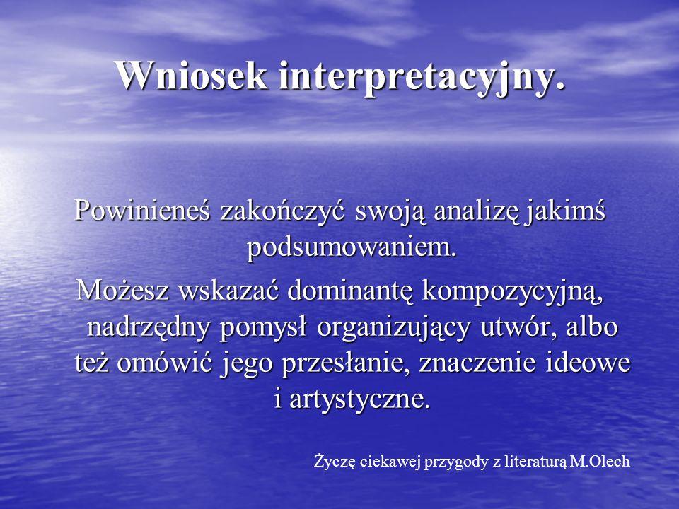 Wniosek interpretacyjny. Powinieneś zakończyć swoją analizę jakimś podsumowaniem. Możesz wskazać dominantę kompozycyjną, nadrzędny pomysł organizujący
