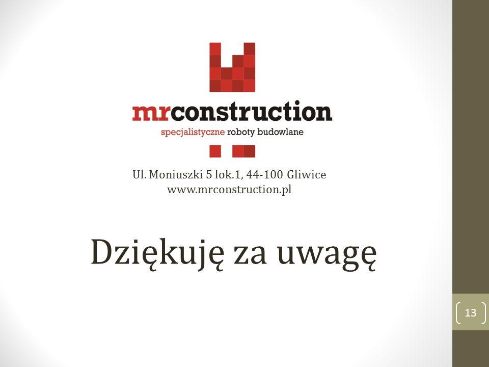 Dziękuję za uwagę 13 Ul. Moniuszki 5 lok.1, 44-100 Gliwice www.mrconstruction.pl