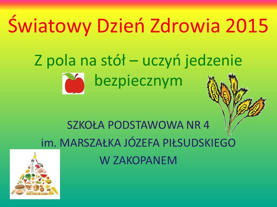 Światowy Dzień Zdrowia 2015 Z pola na stół – uczyń jedzenie bezpiecznym SZKOŁA PODSTAWOWA NR 4 im.