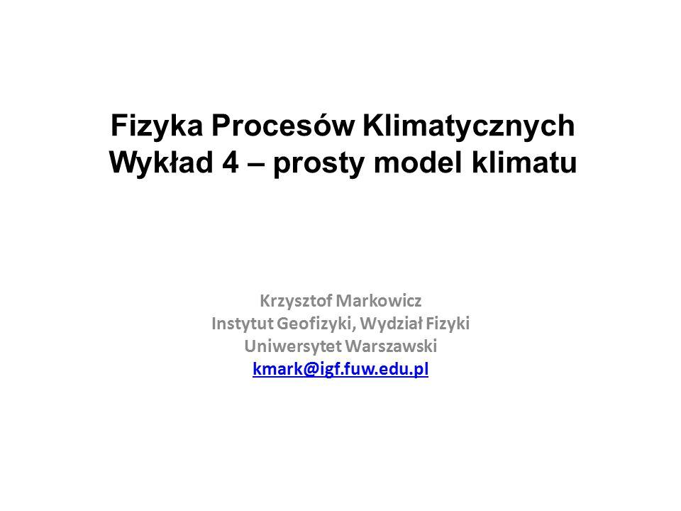 Fizyka Procesów Klimatycznych Wykład 4 – prosty model klimatu Krzysztof Markowicz Instytut Geofizyki, Wydział Fizyki Uniwersytet Warszawski kmark@igf.