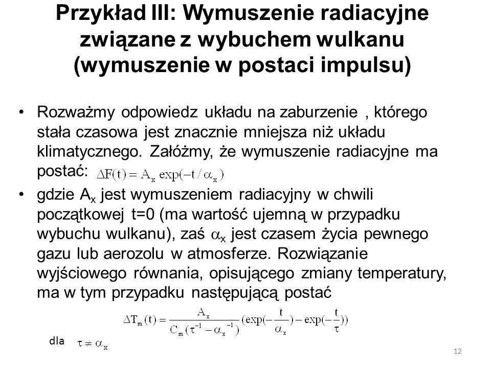 Przykład III: Wymuszenie radiacyjne związane z wybuchem wulkanu (wymuszenie w postaci impulsu) Rozważmy odpowiedz układu na zaburzenie, którego stała czasowa jest znacznie mniejsza niż układu klimatycznego.