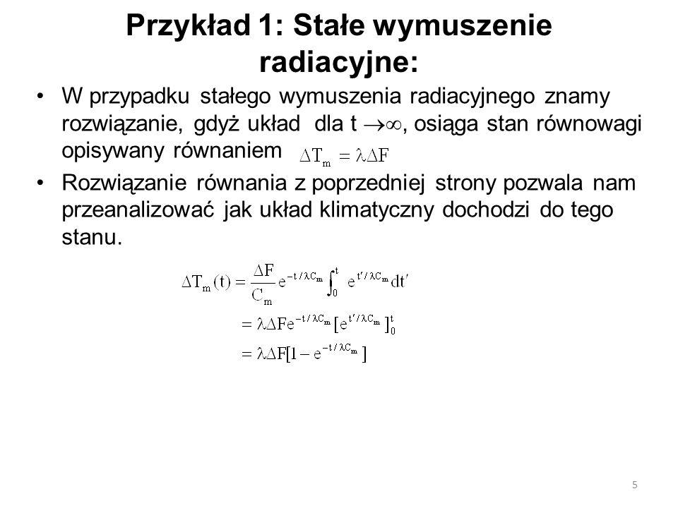 Przykład 1: Stałe wymuszenie radiacyjne: W przypadku stałego wymuszenia radiacyjnego znamy rozwiązanie, gdyż układ dla t , osiąga stan równowagi opisywany równaniem Rozwiązanie równania z poprzedniej strony pozwala nam przeanalizować jak układ klimatyczny dochodzi do tego stanu.