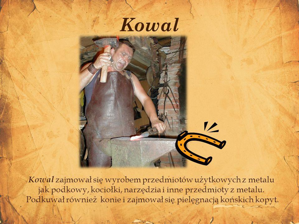 Kowal zajmował się wyrobem przedmiotów użytkowych z metalu jak podkowy, kociołki, narzędzia i inne przedmioty z metalu. Podkuwał również konie i zajmo
