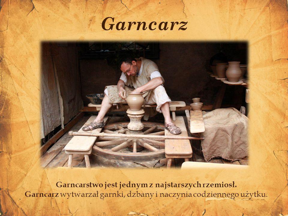 Garncarz Garncarstwo jest jednym z najstarszych rzemiosł. Garncarz wytwarzał garnki, dzbany i naczynia codziennego użytku.