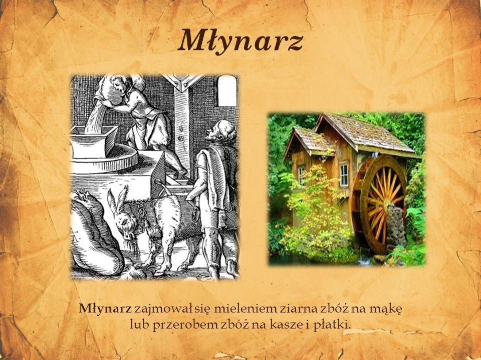 Młynarz zajmował się mieleniem ziarna zbóż na mąkę lub przerobem zbóż na kasze i płatki. Młynarz
