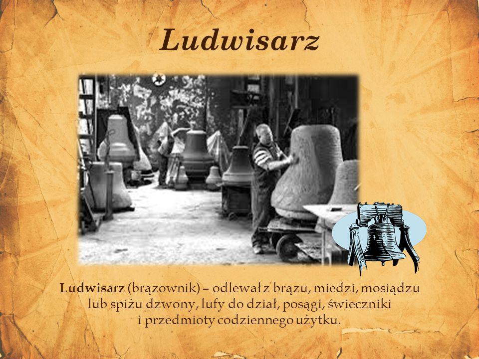 Ludwisarz (brązownik) – odlewał z brązu, miedzi, mosiądzu lub spiżu dzwony, lufy do dział, posągi, świeczniki i przedmioty codziennego użytku. Ludwisa