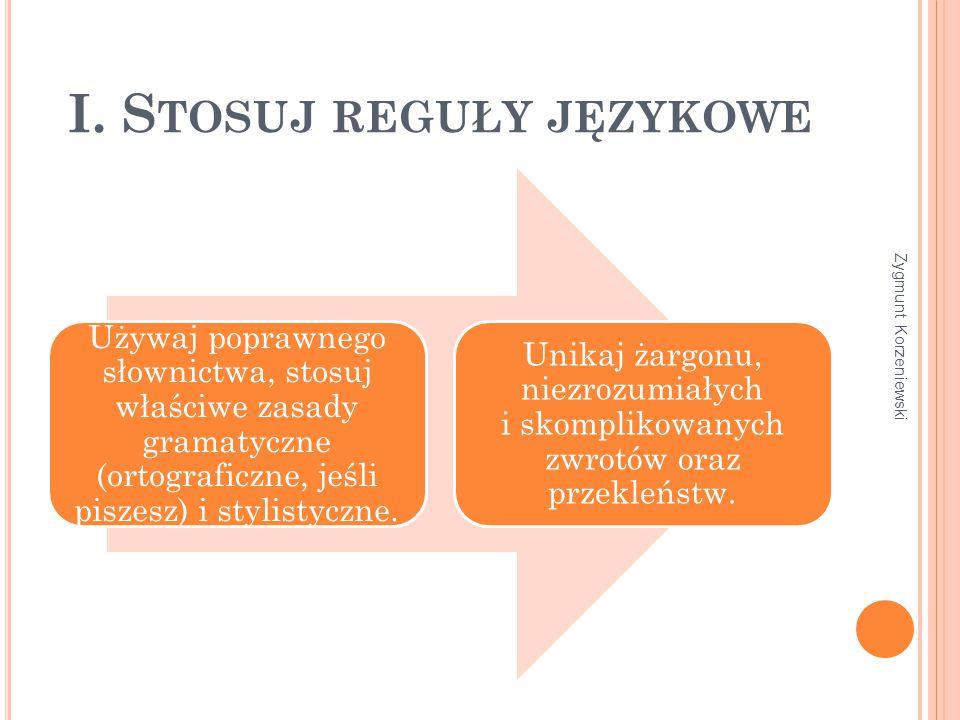 I. S TOSUJ REGUŁY JĘZYKOWE Używaj poprawnego słownictwa, stosuj właściwe zasady gramatyczne (ortograficzne, jeśli piszesz) i stylistyczne. Unikaj żarg