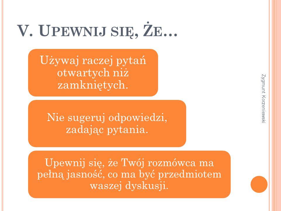 V. U PEWNIJ SIĘ, Ż E … Używaj raczej pytań otwartych niż zamkniętych.