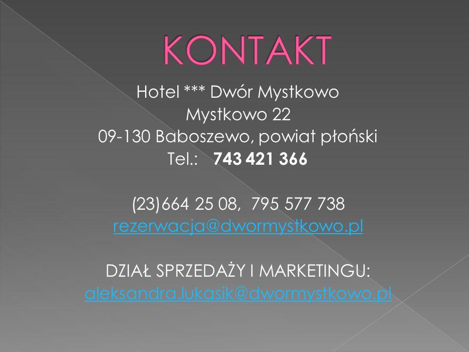 Hotel *** Dwór Mystkowo Mystkowo 22 09-130 Baboszewo, powiat płoński Tel.: 743 421 366 (23)664 25 08, 795 577 738 rezerwacja@dwormystkowo.pl DZIAŁ SPRZEDAŻY I MARKETINGU: aleksandra.lukasik@dwormystkowo.pl
