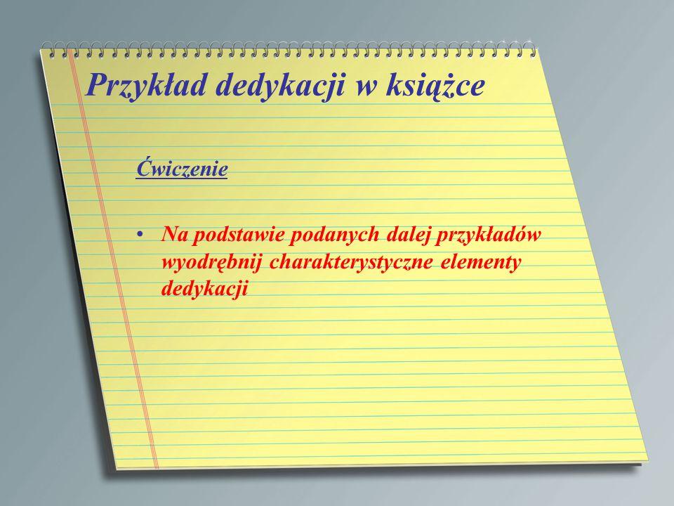 Przykład dedykacji w książce Ćwiczenie Na podstawie podanych dalej przykładów wyodrębnij charakterystyczne elementy dedykacji