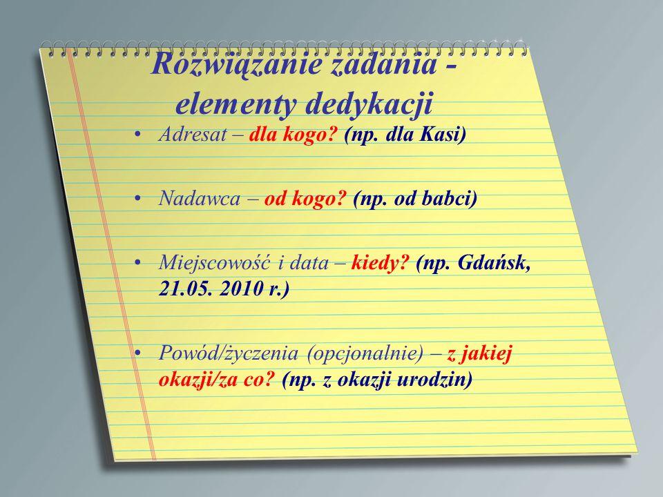Rozwiązanie zadania - elementy dedykacji Adresat – dla kogo? (np. dla Kasi) Nadawca – od kogo? (np. od babci) Miejscowość i data – kiedy? (np. Gdańsk,