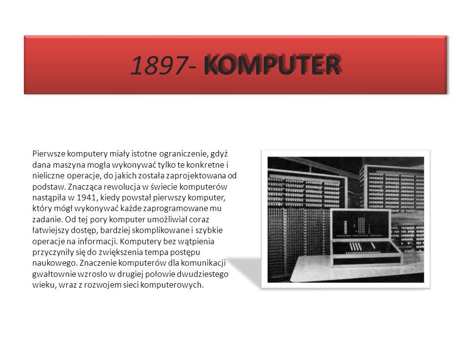 KOMPUTER 1897- KOMPUTER Pierwsze komputery miały istotne ograniczenie, gdyż dana maszyna mogła wykonywać tylko te konkretne i nieliczne operacje, do j