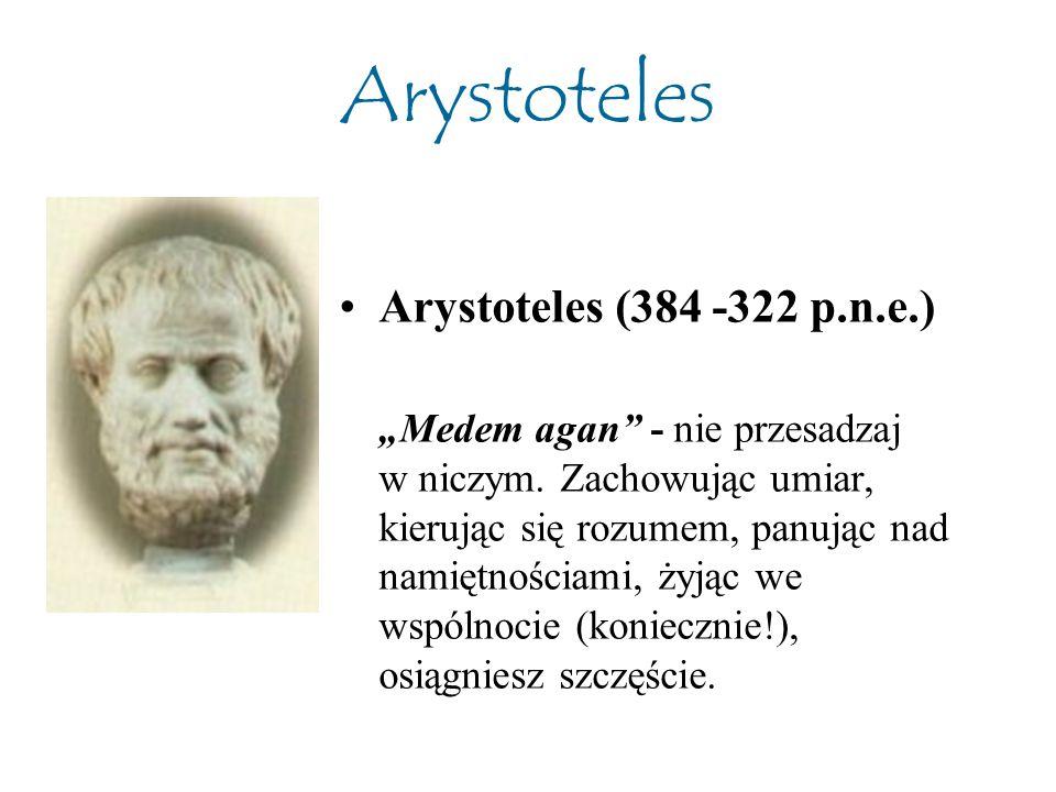 """Arystoteles Arystoteles (384 -322 p.n.e.) """"Medem agan"""" - nie przesadzaj w niczym. Zachowując umiar, kierując się rozumem, panując nad namiętnościami,"""