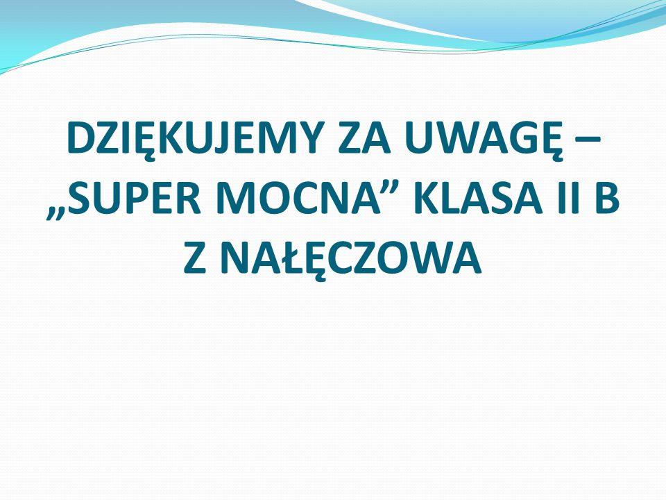 """DZIĘKUJEMY ZA UWAGĘ – """"SUPER MOCNA"""" KLASA II B Z NAŁĘCZOWA"""