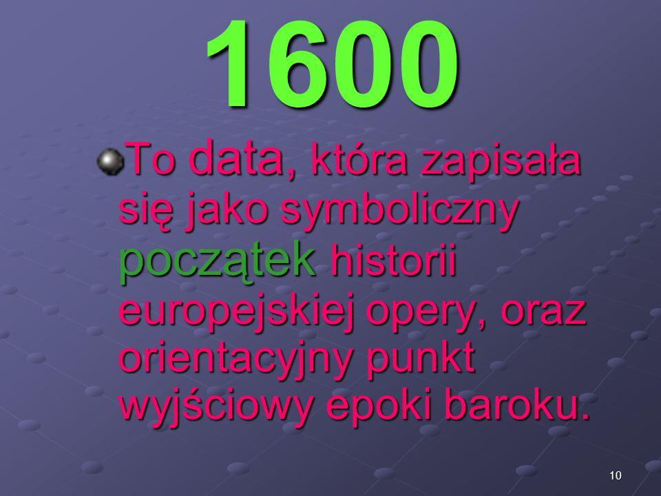10 1600 To data, która zapisała się jako symboliczny początek historii europejskiej opery, oraz orientacyjny punkt wyjściowy epoki baroku.