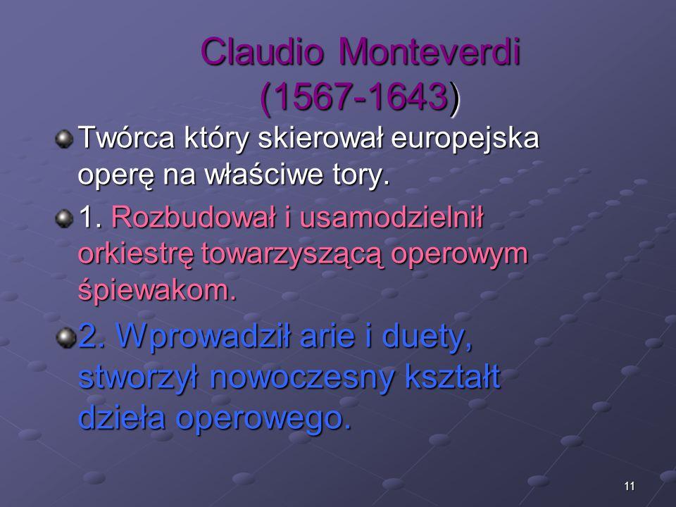 11 Claudio Monteverdi (1567-1643) Twórca który skierował europejska operę na właściwe tory. 1. Rozbudował i usamodzielnił orkiestrę towarzyszącą opero