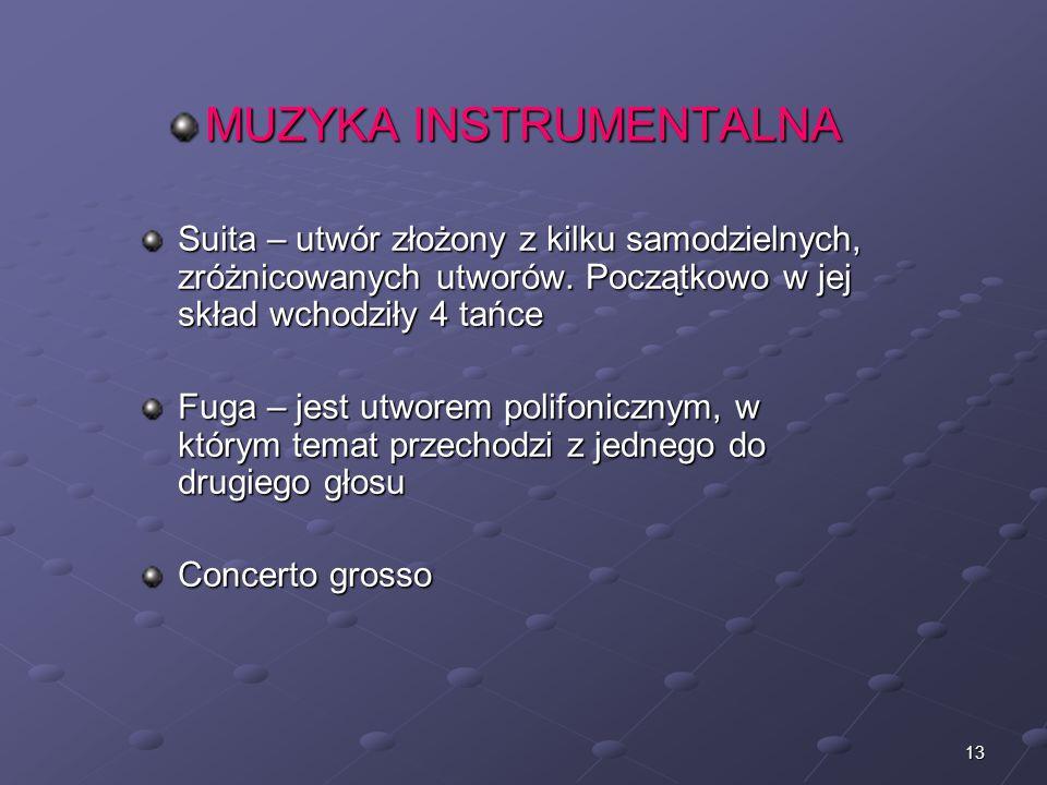 13 MUZYKA INSTRUMENTALNA Suita – utwór złożony z kilku samodzielnych, zróżnicowanych utworów. Początkowo w jej skład wchodziły 4 tańce Fuga – jest utw