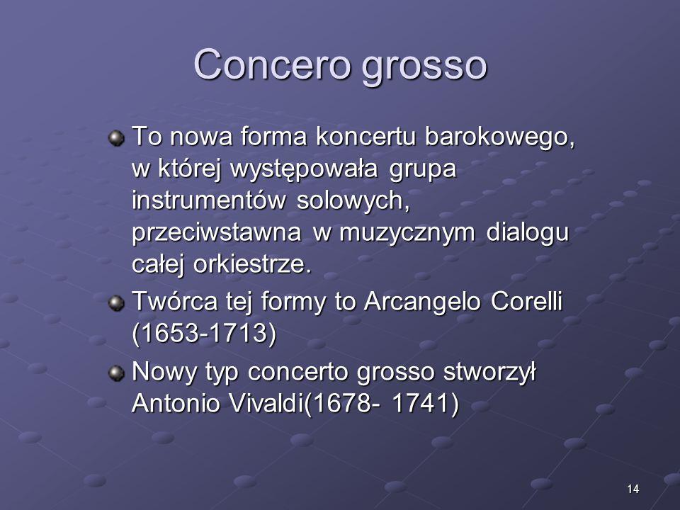 14 Concero grosso To nowa forma koncertu barokowego, w której występowała grupa instrumentów solowych, przeciwstawna w muzycznym dialogu całej orkiest