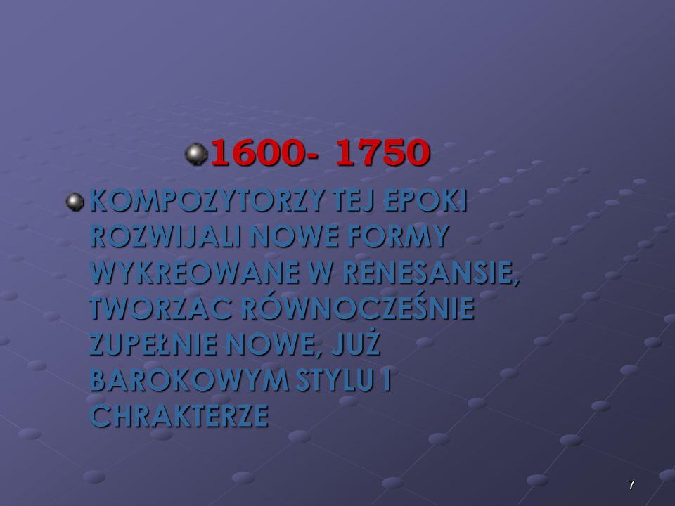 7 1600- 1750 KOMPOZYTORZY TEJ EPOKI ROZWIJALI NOWE FORMY WYKREOWANE W RENESANSIE, TWORZAC RÓWNOCZEŚNIE ZUPEŁNIE NOWE, JUŻ BAROKOWYM STYLU I CHRAKTERZE
