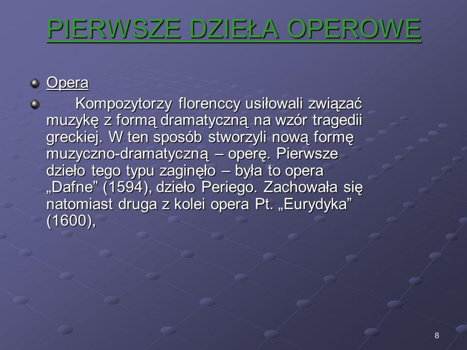 8 PIERWSZE DZIEŁA OPEROWE Opera Kompozytorzy florenccy usiłowali związać muzykę z formą dramatyczną na wzór tragedii greckiej. W ten sposób stworzyli
