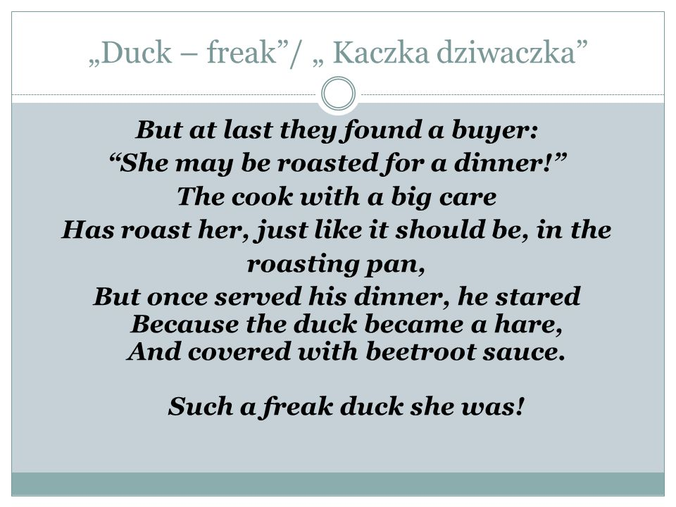 """Duck – freak""/ "" Kaczka dziwaczka"" But at last they found a buyer: ""She may be roasted for a dinner!"" The cook with a big care Has roast her, just li"