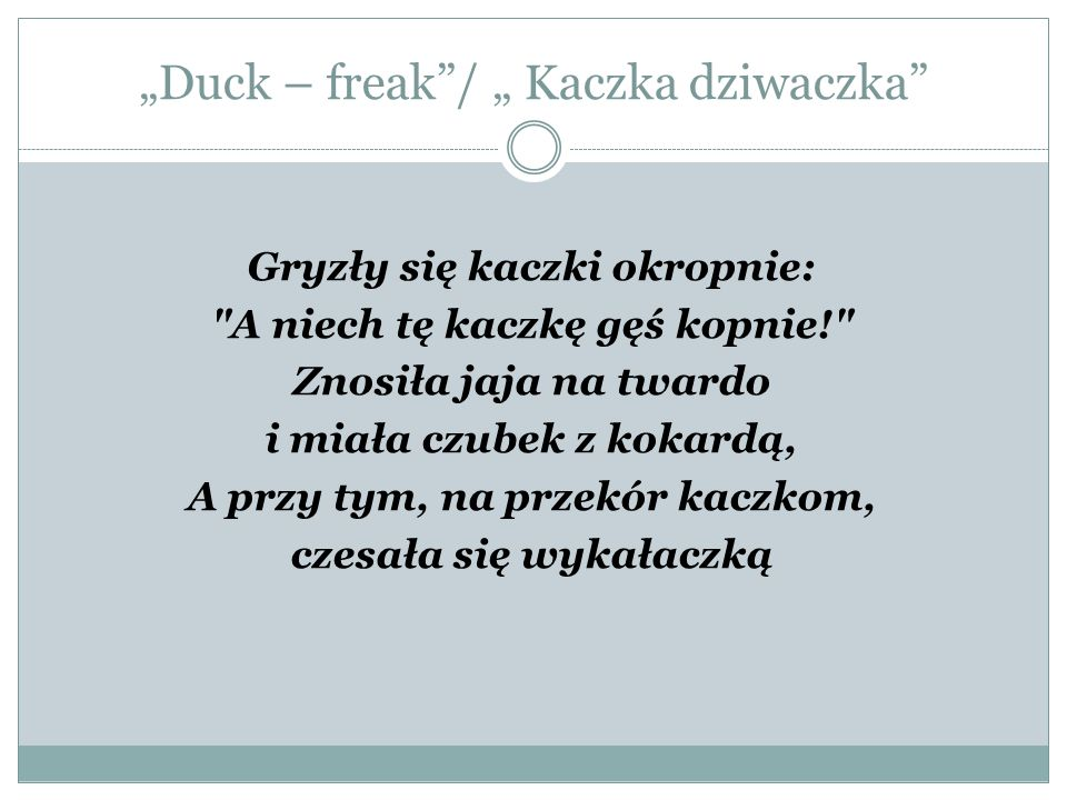 """""""Duck – freak / """" Kaczka dziwaczka All the ducks thought: Damn this duck! She laid the hard eggs And she had the bow on the top, And just to annoy the other ducks, She comb her hair using the toothpick."""