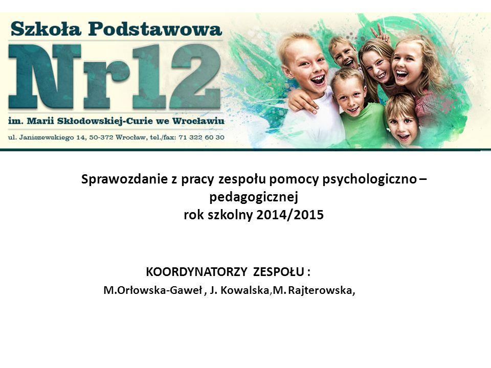 Sprawozdanie z pracy zespołu pomocy psychologiczno – pedagogicznej rok szkolny 2014/2015 KOORDYNATORZY ZESPOŁU : M.Orłowska-Gaweł, J. Kowalska,M. Rajt